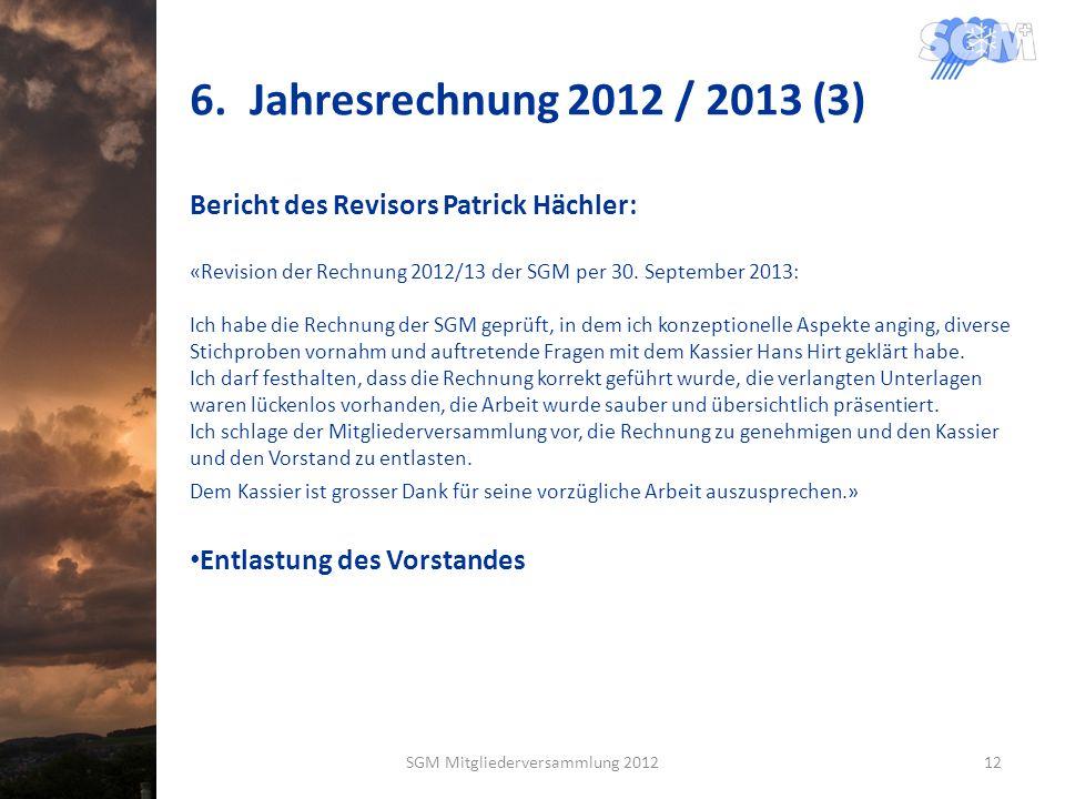 6.Jahresrechnung 2012 / 2013 (3) Bericht des Revisors Patrick Hächler: «Revision der Rechnung 2012/13 der SGM per 30. September 2013: Ich habe die Rec