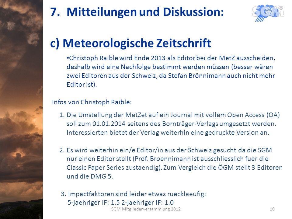 7.Mitteilungen und Diskussion: c) Meteorologische Zeitschrift Christoph Raible wird Ende 2013 als Editor bei der MetZ ausscheiden, deshalb wird eine Nachfolge bestimmt werden müssen (besser wären zwei Editoren aus der Schweiz, da Stefan Brönnimann auch nicht mehr Editor ist).