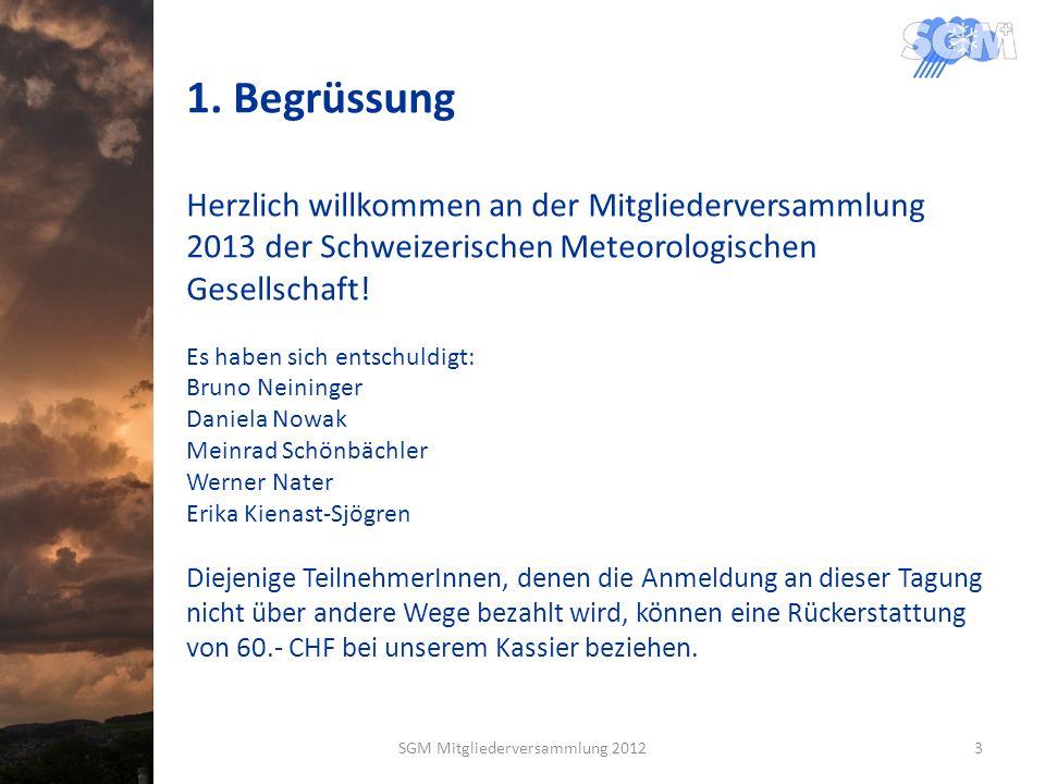 1. Begrüssung Herzlich willkommen an der Mitgliederversammlung 2013 der Schweizerischen Meteorologischen Gesellschaft! Es haben sich entschuldigt: Bru