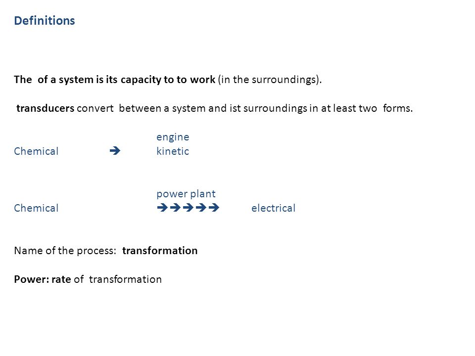 Definitions The of a system is its capacity to to work (in the surroundings). transducers convert between a system and ist surroundings in at least tw