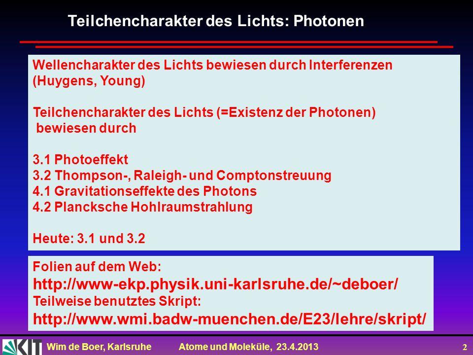 Wim de Boer, Karlsruhe Atome und Moleküle, 23.4.2013 2 Teilchencharakter des Lichts: Photonen Wellencharakter des Lichts bewiesen durch Interferenzen