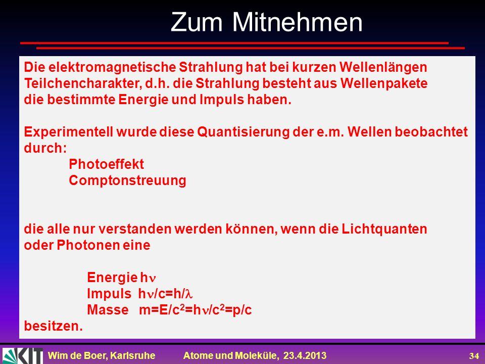 Wim de Boer, Karlsruhe Atome und Moleküle, 23.4.2013 34 Zum Mitnehmen Die elektromagnetische Strahlung hat bei kurzen Wellenlängen Teilchencharakter,