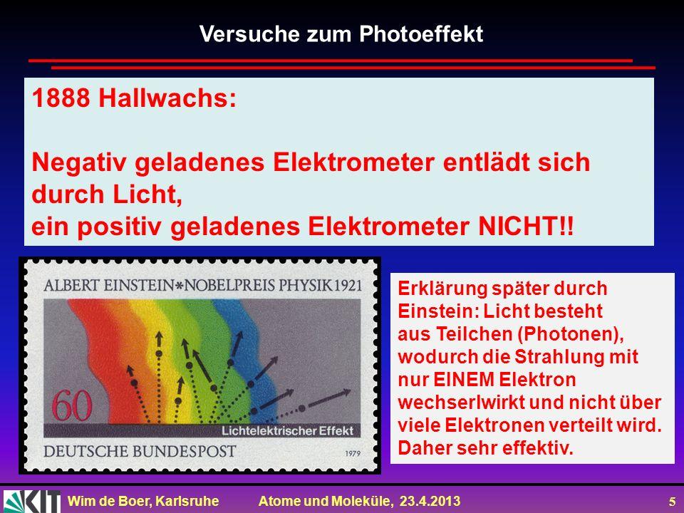 Wim de Boer, Karlsruhe Atome und Moleküle, 23.4.2013 5 1888 Hallwachs: Negativ geladenes Elektrometer entlädt sich durch Licht, ein positiv geladenes