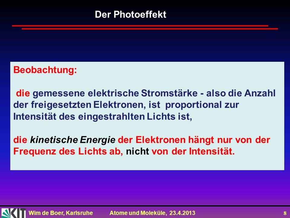 Wim de Boer, Karlsruhe Atome und Moleküle, 23.4.2013 8 Beobachtung: die gemessene elektrische Stromstärke - also die Anzahl der freigesetzten Elektron