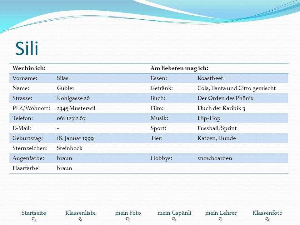 Sili Wer bin ich:Am liebsten mag ich: Vorname:SilasEssen:Roastbeef Name:GublerGetränk:Cola, Fanta und Citro gemischt Strasse:Kohlgasse 26Buch:Der Orden des Phönix PLZ/Wohnort:2345 MusterwilFilm:Fluch der Karibik 3 Telefon:061 12312 67Musik:Hip-Hop E-Mail:-Sport:Fussball, Sprint Geburtstag:18.