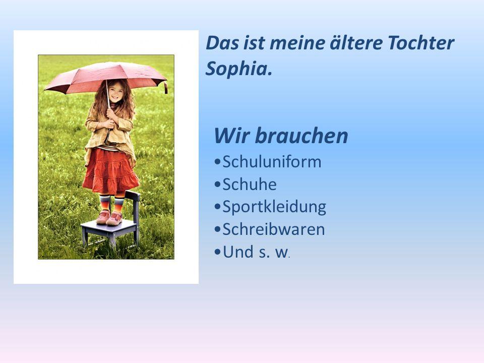 Das ist meine ältere Tochter Sophia. Wir brauchen Schuluniform Schuhe Sportkleidung Schreibwaren Und s. w.