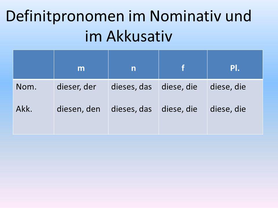 Definitpronomen im Nominativ und im Akkusativ mnfPl. Nom. Akk. dieser, der diesen, den dieses, das diese, die