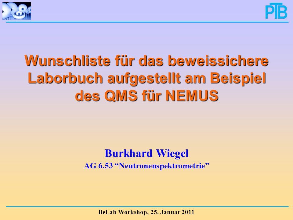 Wunschliste für das beweissichere Laborbuch aufgestellt am Beispiel des QMS für NEMUS BeLab Workshop, 25. Januar 2011 Burkhard Wiegel AG 6.53 Neutrone