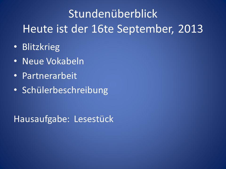 Stundenüberblick Heute ist der 16te September, 2013 Blitzkrieg Neue Vokabeln Partnerarbeit Schülerbeschreibung Hausaufgabe: Lesestück