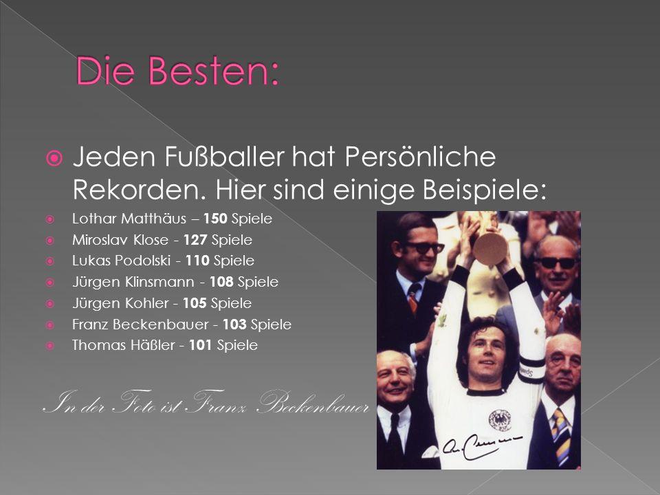 Jeden Fußballer hat Persönliche Rekorden. Hier sind einige Beispiele: Lothar Matthäus – 150 Spiele Miroslav Klose - 127 Spiele Lukas Podolski - 110 Sp
