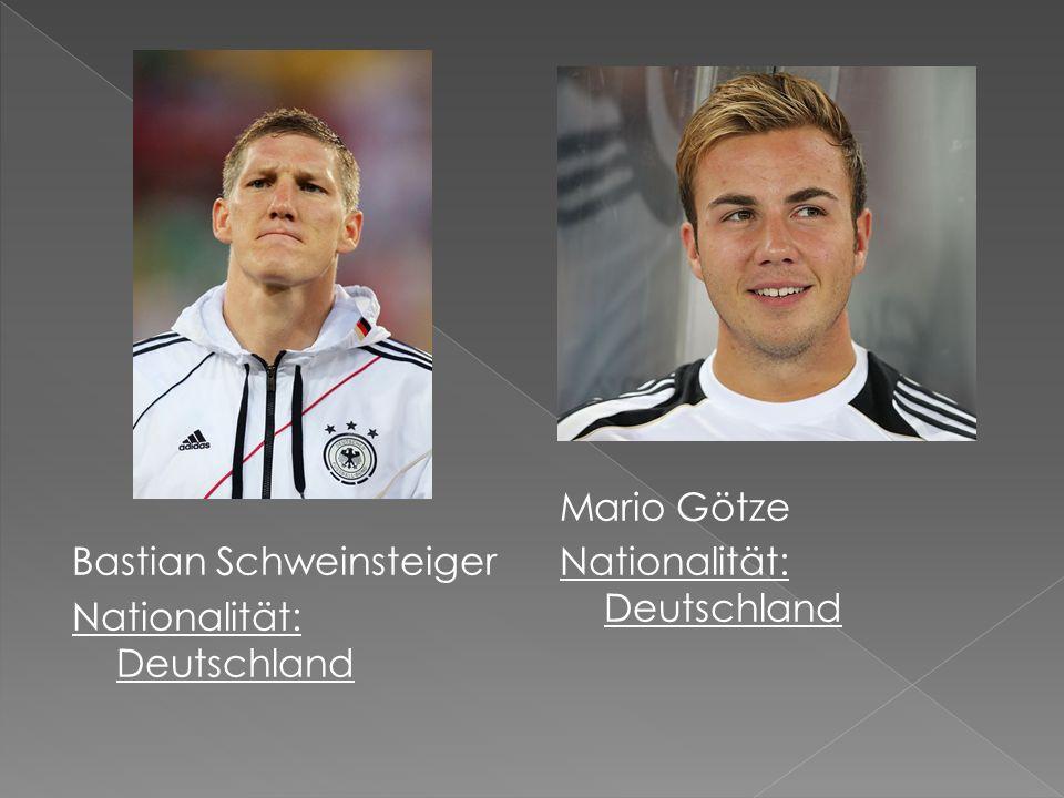 Bastian Schweinsteiger Nationalität: Deutschland Mario Götze Nationalität: Deutschland