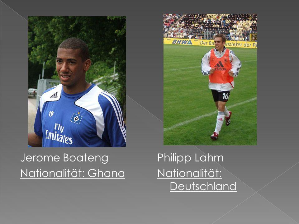 Jerome Boateng Nationalität: Ghana Philipp Lahm Nationalität: Deutschland