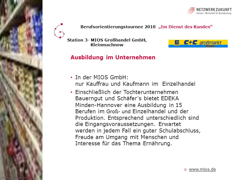 Ausbildung im Unternehmen In der MIOS GmbH: nur Kauffrau und Kaufmann im Einzelhandel Einschließlich der Tochterunternehmen Bauerngut und Schäfer´s bietet EDEKA Minden-Hannover eine Ausbildung in 15 Berufen im Groß- und Einzelhandel und der Produktion.