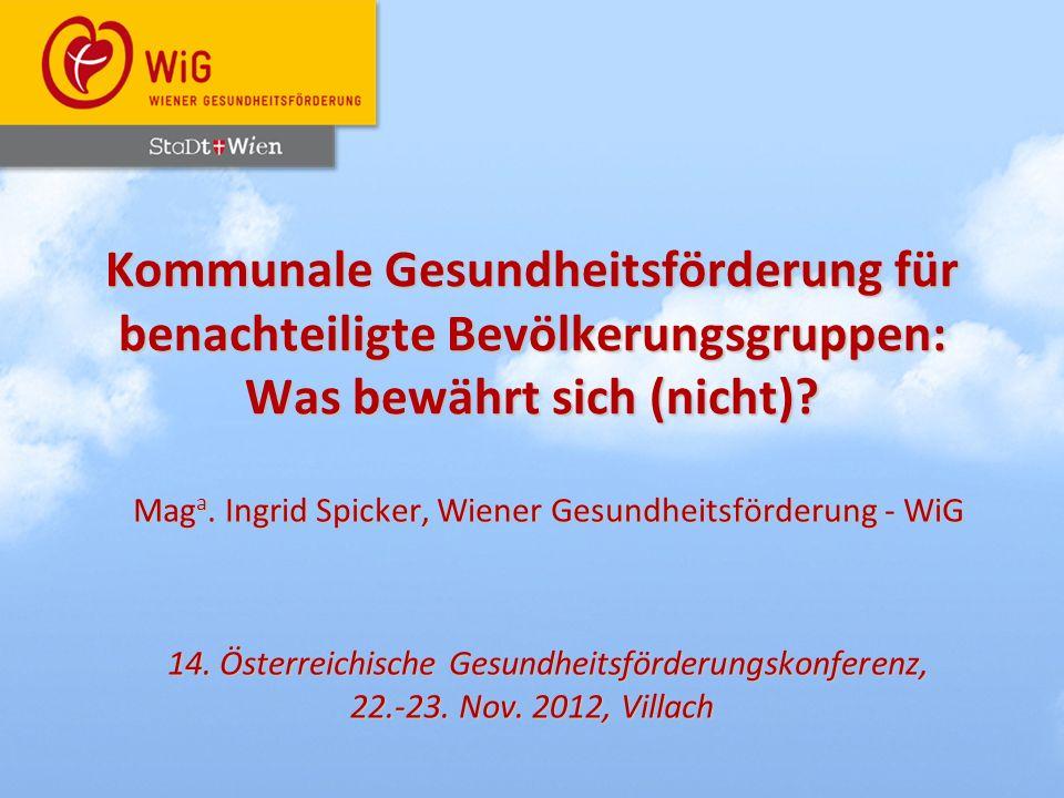 Kommunale Gesundheitsförderung für benachteiligte Bevölkerungsgruppen: Was bewährt sich (nicht)? Mag a. Ingrid Spicker, Wiener Gesundheitsförderung -