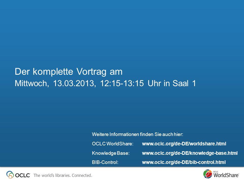 Der komplette Vortrag am Mittwoch, 13.03.2013, 12:15-13:15 Uhr in Saal 1 Weitere Informationen finden Sie auch hier: OCLC WorldShare: www.oclc.org/de-DE/worldshare.html Knowledge Base: www.oclc.org/de-DE/knowledge-base.html BIB-Control: www.oclc.org/de-DE/bib-control.html