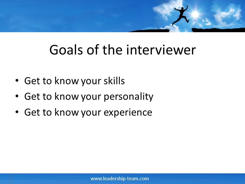 www.leadership-team.com Goals of the interviewer Get to know your skills Get to know your personality Get to know your experience
