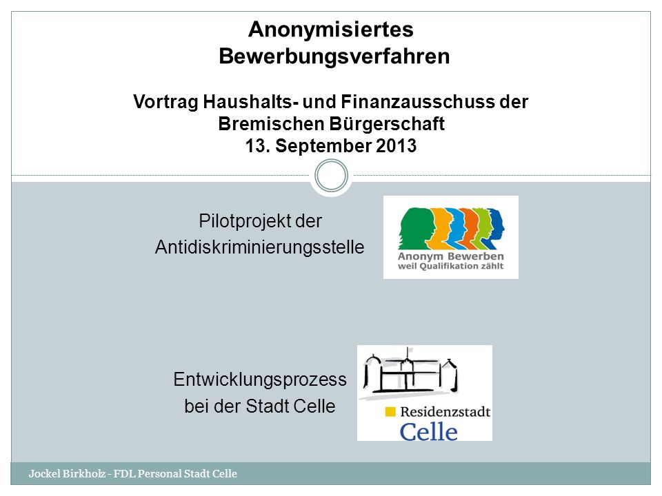 Fazit der Stadt Celle Das anonyme Bewerbungsverfahren sorgt für deutlich mehr Transparenz, Objektivität und Chancengleichheit bei den Auswahlverfahren und ist ein wichtiger Baustein zu einer diskriminierungsfreien Arbeitswelt.