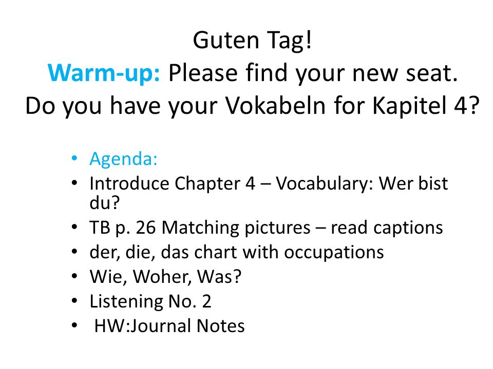 Guten Tag! Warm-up: Please find your new seat. Do you have your Vokabeln for Kapitel 4? Agenda: Introduce Chapter 4 – Vocabulary: Wer bist du? TB p. 2