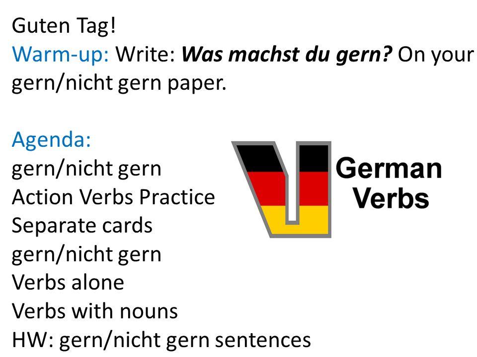 Guten Tag! Warm-up: Write: Was machst du gern? On your gern/nicht gern paper. Agenda: gern/nicht gern Action Verbs Practice Separate cards gern/nicht