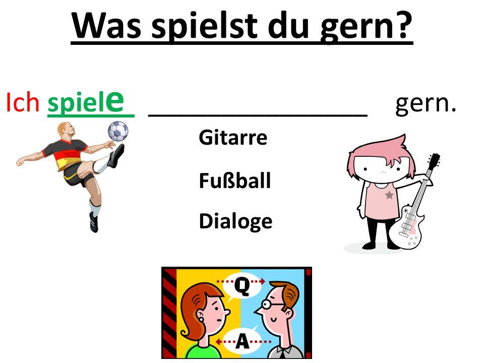 Was spielst du gern? Ich spiel e _______________ gern. Gitarre Fußball Dialoge