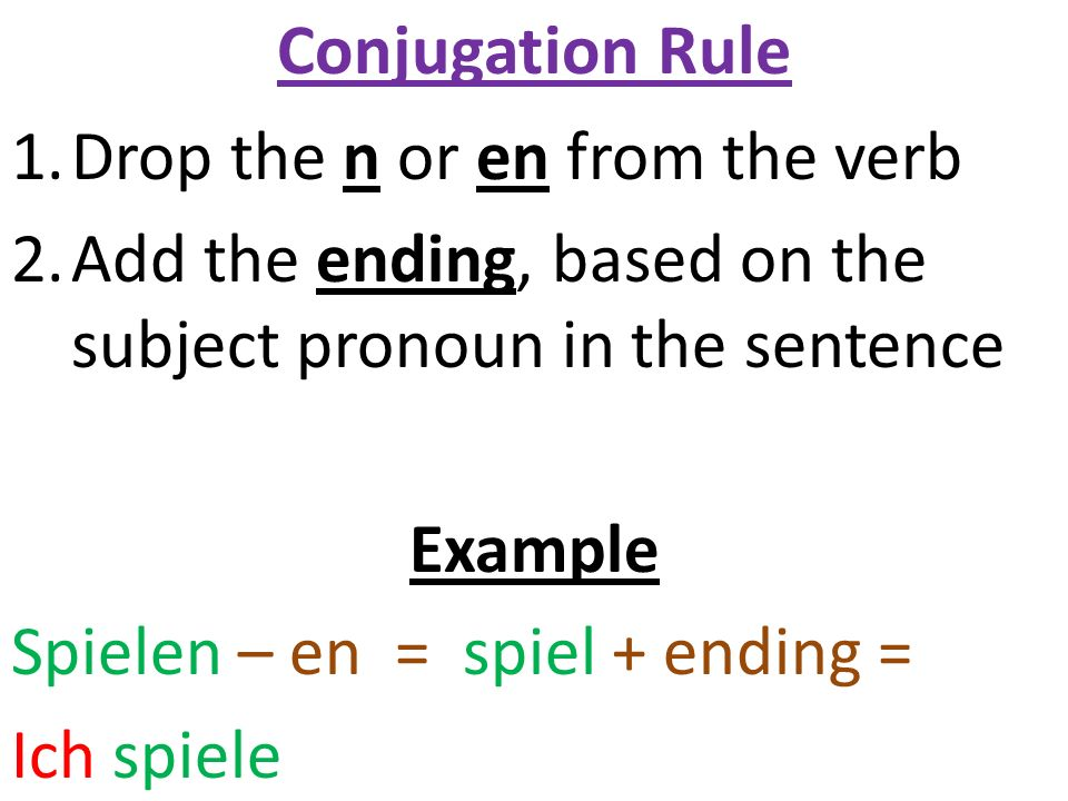 Conjugation Rule 1.Drop the n or en from the verb 2.Add the ending, based on the subject pronoun in the sentence Example Spielen – en = spiel + ending