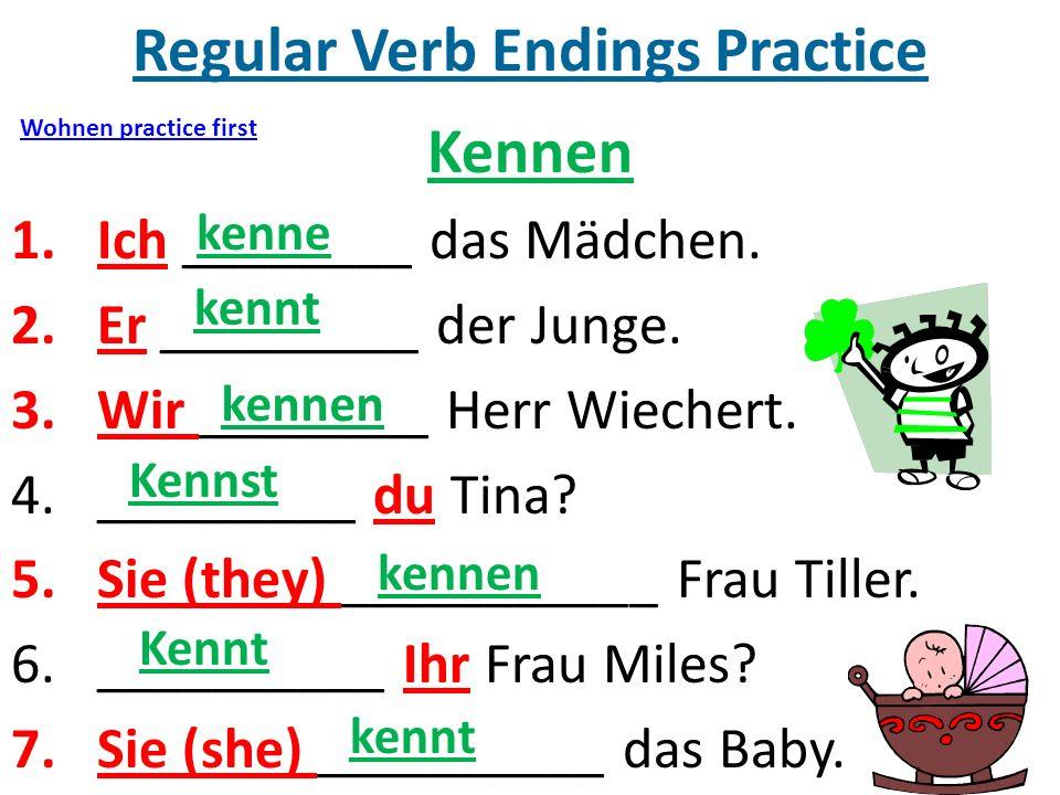 Regular Verb Endings Practice Kennen 1.Ich ________ das Mädchen. 2.Er _________ der Junge. 3.Wir ________ Herr Wiechert. 4._________ du Tina? 5.Sie (t