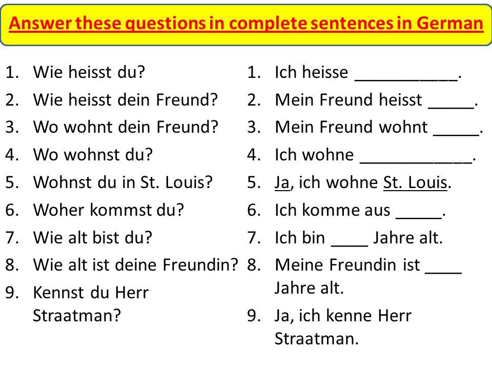 Answer these questions in complete sentences in German 1.Wie heisst du? 2.Wie heisst dein Freund? 3.Wo wohnt dein Freund? 4.Wo wohnst du? 5.Wohnst du