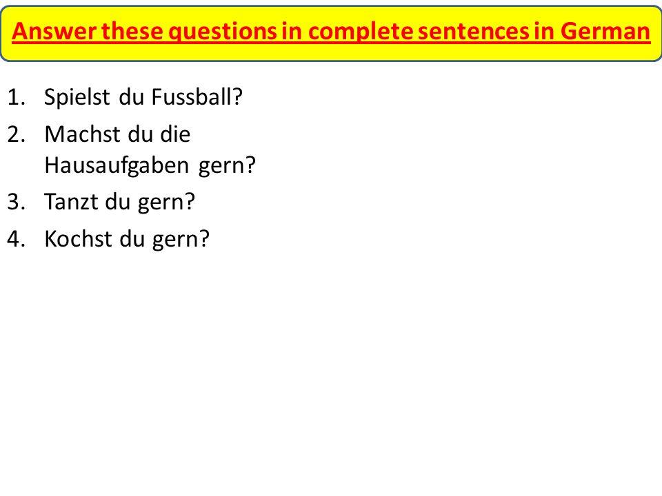 Answer these questions in complete sentences in German 1.Spielst du Fussball? 2.Machst du die Hausaufgaben gern? 3.Tanzt du gern? 4.Kochst du gern?