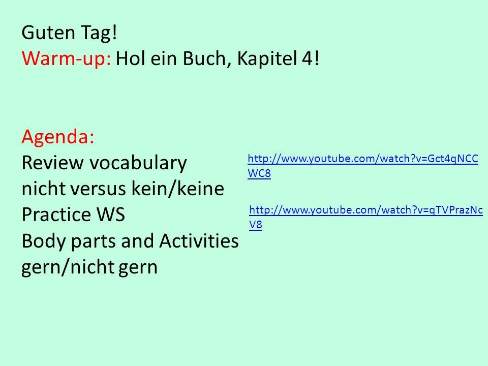Guten Tag! Warm-up: Hol ein Buch, Kapitel 4! Agenda: Review vocabulary nicht versus kein/keine Practice WS Body parts and Activities gern/nicht gern h