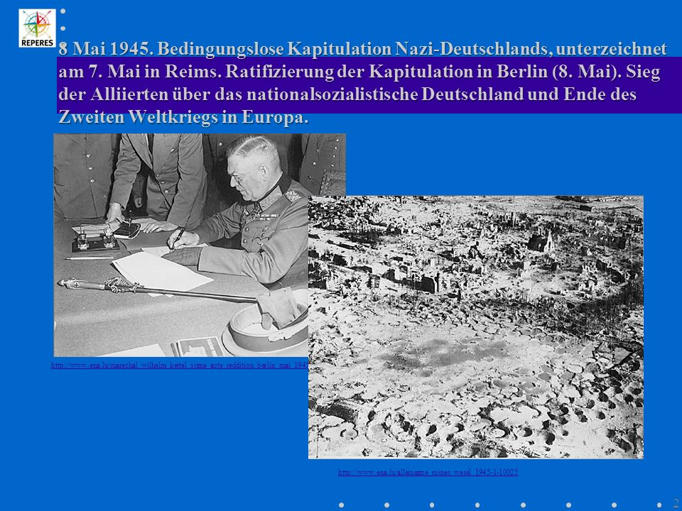 8 Mai 1945. Bedingungslose Kapitulation Nazi-Deutschlands, unterzeichnet am 7. Mai in Reims. Ratifizierung der Kapitulation in Berlin (8. Mai). Sieg d