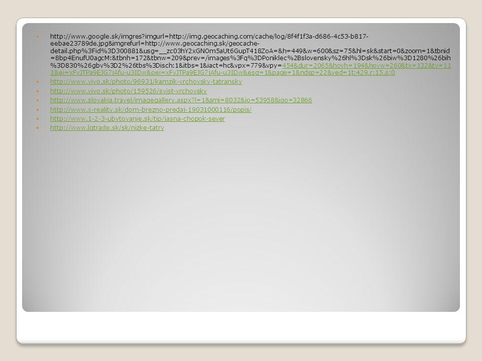 http://www.google.sk/imgres imgurl=http://img.geocaching.com/cache/log/8f4f1f3a-d686-4c53-b817- eebae23789de.jpg&imgrefurl=http://www.geocaching.sk/geocache- detail.php%3Fid%3D300881&usg=__zc03hY2xGNOm5aUt6GupT418ZoA=&h=449&w=600&sz=75&hl=sk&start=0&zoom=1&tbnid =8bp4EnufU0agcM:&tbnh=172&tbnw=209&prev=/images%3Fq%3DPoniklec%2Bslovensky%26hl%3Dsk%26biw%3D1280%26bih %3D830%26gbv%3D2%26tbs%3Disch:1&itbs=1&iact=hc&vpx=779&vpy=454&dur=2065&hovh=194&hovw=260&tx=132&ty=11 1&ei=xFvJTPa9EJG7jAfu-u3IDw&oei=xFvJTPa9EJG7jAfu-u3IDw&esq=1&page=1&ndsp=22&ved=1t:429,r:15,s:0454&dur=2065&hovh=194&hovw=260&tx=132&ty=11 1&ei=xFvJTPa9EJG7jAfu-u3IDw&oei=xFvJTPa9EJG7jAfu-u3IDw&esq=1&page=1&ndsp=22&ved=1t:429,r:15,s:0 http://www.vivo.sk/photo/96931/kamzik-vrchovsky-tatransky http://www.vivo.sk/photo/159526/svist-vrchovsky http://www.slovakia.travel/imagegallery.aspx l=1&smi=8032&io=53958&igo=32866 http://www.x-reality.sk/dom-brezno-predaj-19031000116/popis/ http://www.1-2-3-ubytovanie.sk/tip/jasna-chopok-sever http://www.lgtrade.sk/sk/nizke-tatry