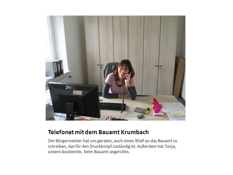 Telefonat mit dem Bauamt Krumbach Der Bürgermeister hat uns geraten, auch einen Brief an das Bauamt zu schreiben, das für den Druckknopf zuständig ist