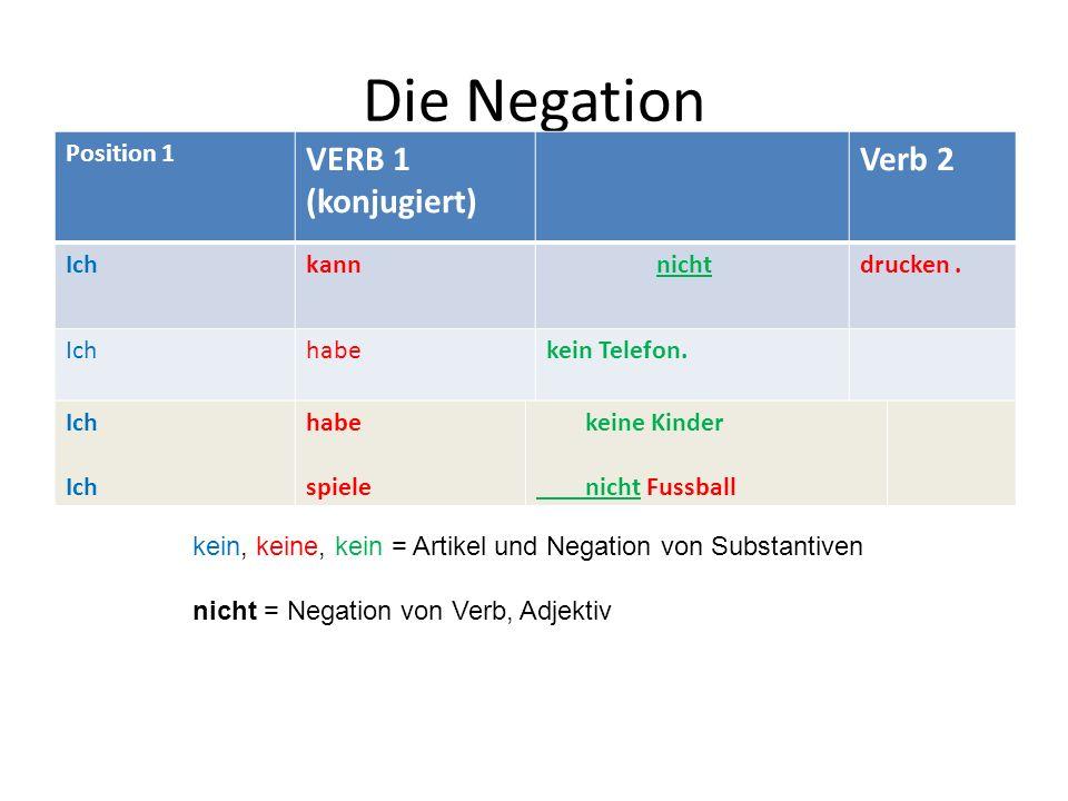 Die Negation Position 1 VERB 1 (konjugiert) Verb 2 Ichkann nichtdrucken. Ichhabekein Telefon. Ich habe spiele keine Kinder nicht Fussball kein, keine,