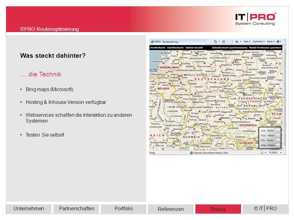 Referenzen UnternehmenPortfolioPartnerschaften Thema © ITPRO Bing maps (Microsoft) Hosting & Inhouse Version verfügbar Webservices schaffen die Interaktion zu anderen Systemen Testen Sie selbst.