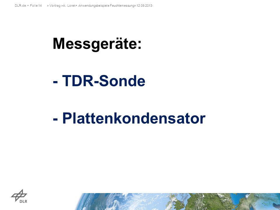 DLR.de Folie 14> Vortrag >A. Lorek Anwendungsbeispiele Feuchtemessung> 12.09.2013 Messgeräte: - TDR-Sonde - Plattenkondensator