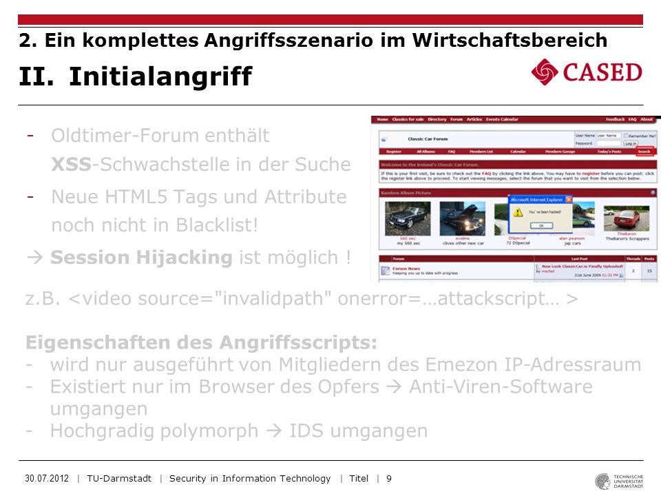 30.07.2012 | TU-Darmstadt | Security in Information Technology | Titel | 20 -H.Acker nutzt selbe Schwachstellen wie im Einbruch um XSS Skripte auf Oldtimer-Forum und Intranet-Homepage zu löschen -Mit dem Entfernen der Bots aus dem Bot-Netz, also dem schließen der Browsersitzung (Tab in dem das Angreifer-Skript läuft) verschwinden auch die Spuren Vertrag erfüllt, H.Acker erhält sein Gehalt von iBey und verschwindet VII.