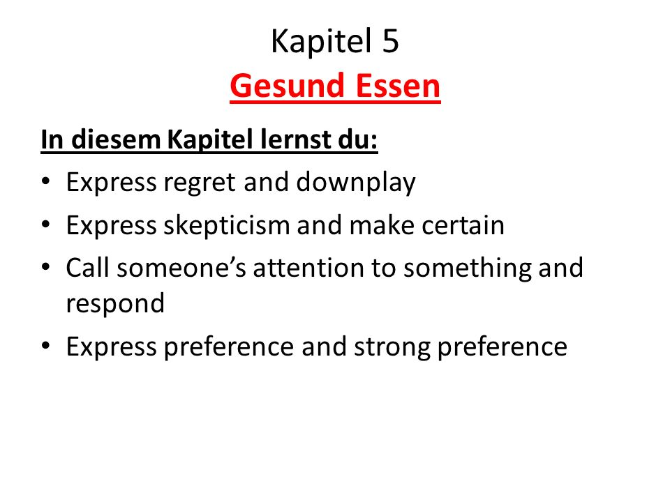 Kapitel 5 Gesund Essen In diesem Kapitel lernst du: Express regret and downplay Express skepticism and make certain Call someones attention to something and respond Express preference and strong preference