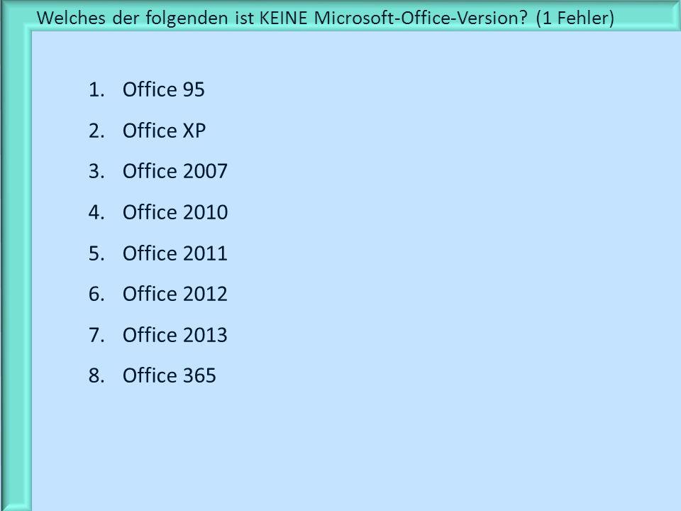 Welches der folgenden ist KEINE Microsoft-Office-Version? (1 Fehler) 1.Office 95 2.Office XP 3.Office 2007 4.Office 2010 5.Office 2011 6.Office 2012 7
