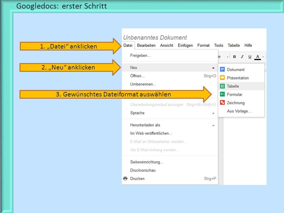 Googledocs: erster Schritt 1. Datei anklicken 2. Neu anklicken 3. Gewünschtes Dateiformat auswählen