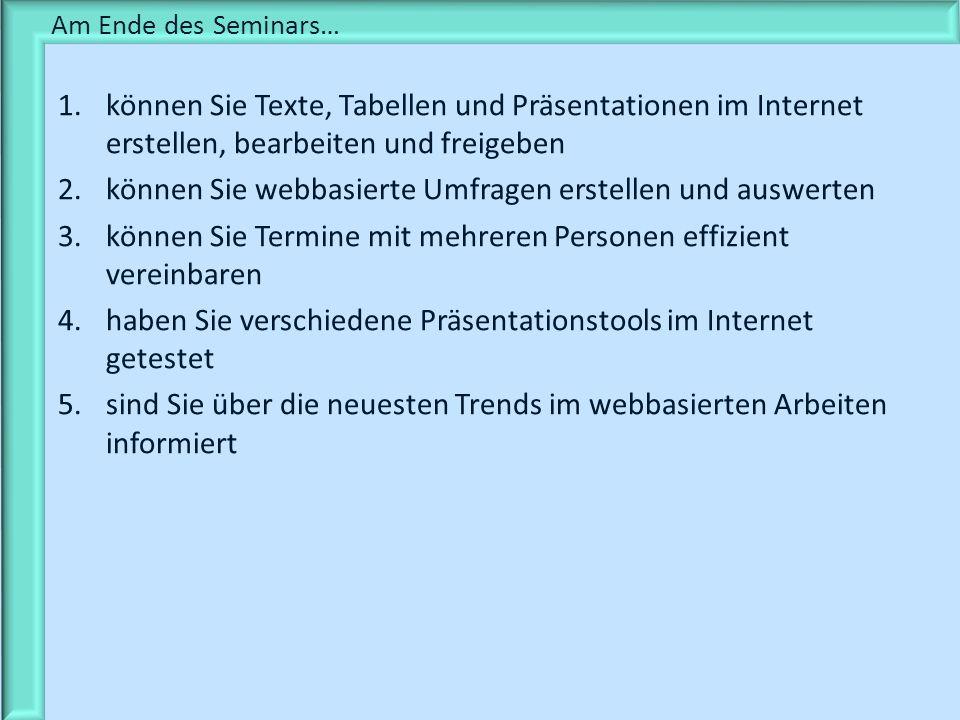 Am Ende des Seminars… 1.können Sie Texte, Tabellen und Präsentationen im Internet erstellen, bearbeiten und freigeben 2.können Sie webbasierte Umfrage