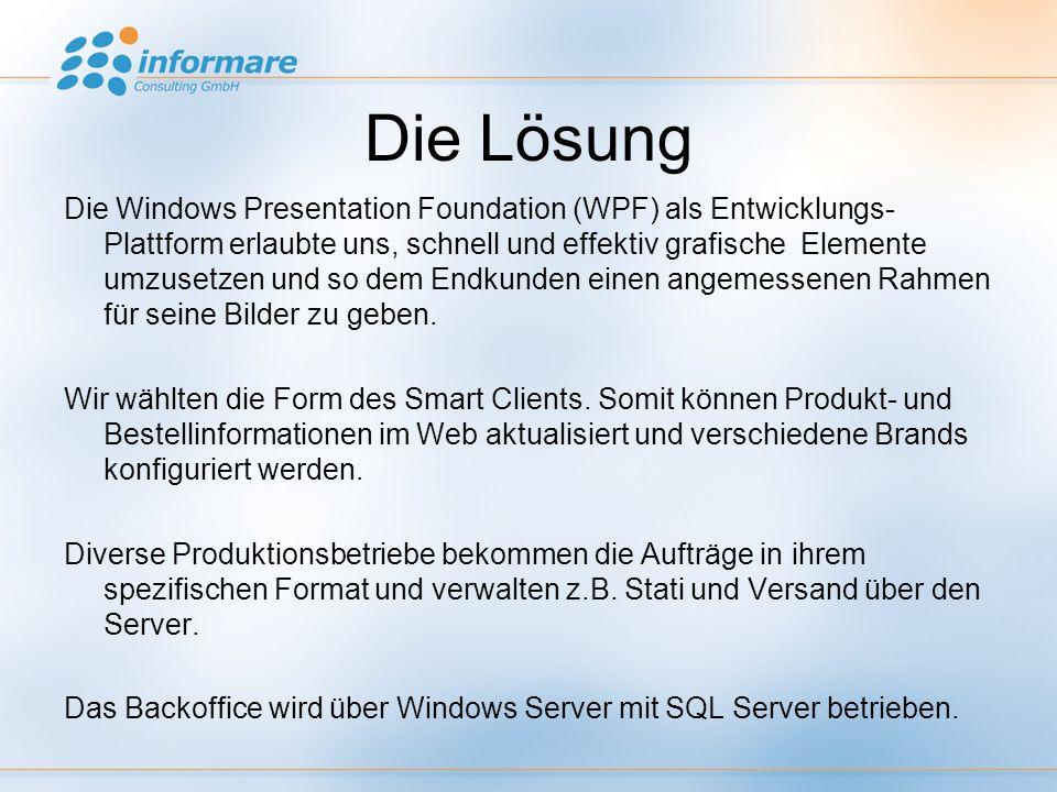Die Lösung Die Windows Presentation Foundation (WPF) als Entwicklungs- Plattform erlaubte uns, schnell und effektiv grafische Elemente umzusetzen und so dem Endkunden einen angemessenen Rahmen für seine Bilder zu geben.