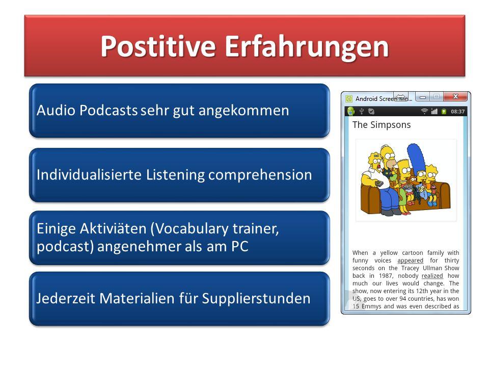 Postitive Erfahrungen Audio Podcasts sehr gut angekommenIndividualisierte Listening comprehension Einige Aktiviäten (Vocabulary trainer, podcast) angenehmer als am PC Jederzeit Materialien für Supplierstunden