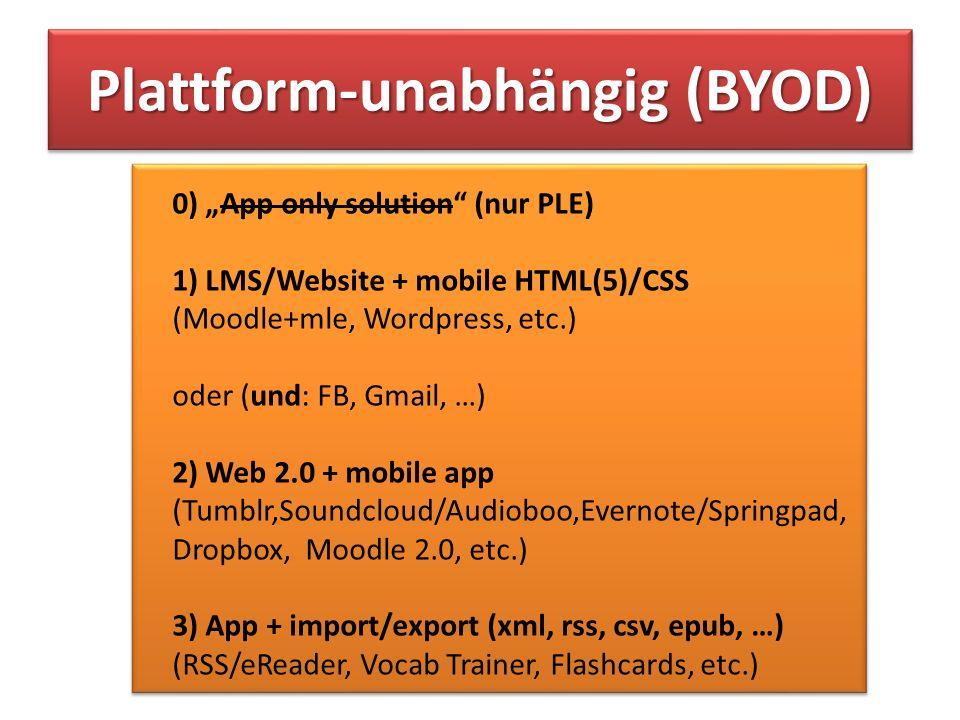 0) App only solution (nur PLE) 1) LMS/Website + mobile HTML(5)/CSS (Moodle+mle, Wordpress, etc.) oder (und: FB, Gmail, …) 2) Web 2.0 + mobile app (Tumblr,Soundcloud/Audioboo,Evernote/Springpad, Dropbox, Moodle 2.0, etc.) 3) App + import/export (xml, rss, csv, epub, …) (RSS/eReader, Vocab Trainer, Flashcards, etc.)