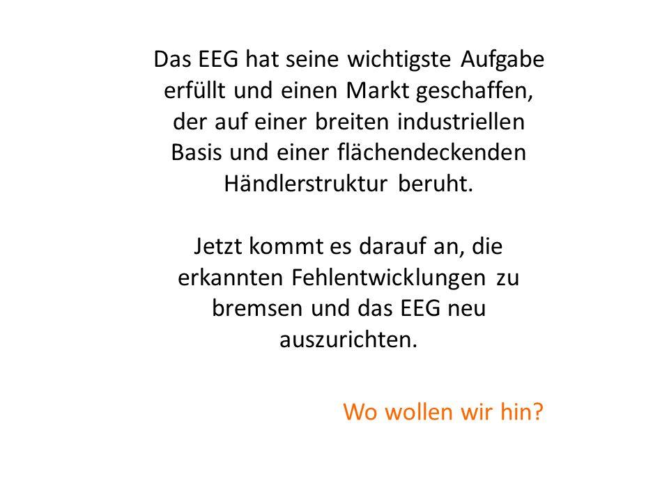 Marktentwicklung ausrichten Das EEG hat seine wichtigste Aufgabe erfüllt und einen Markt geschaffen, der auf einer breiten industriellen Basis und ein