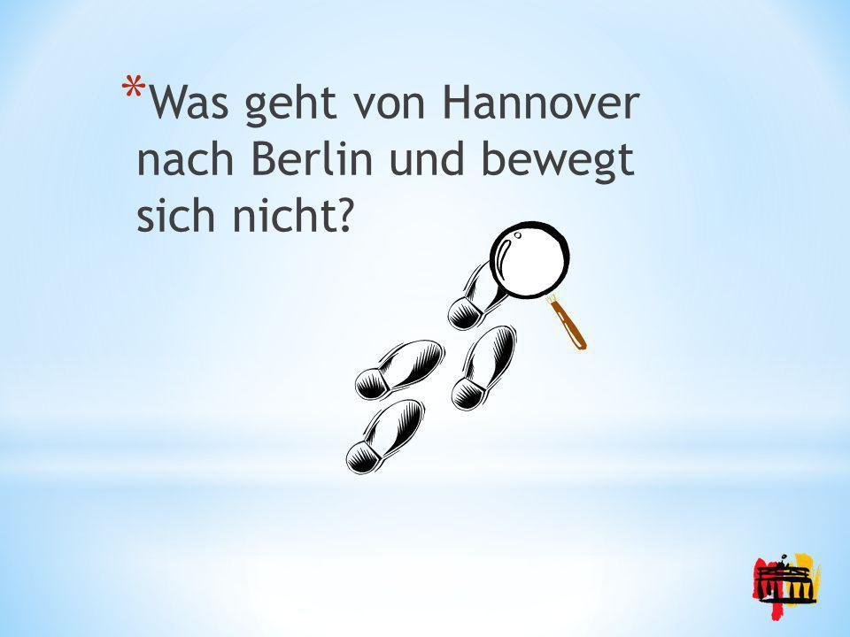 * Was geht von Hannover nach Berlin und bewegt sich nicht?