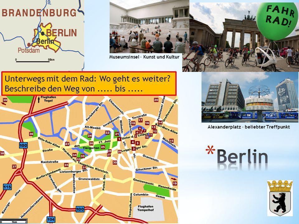 Museumsinsel – Kunst und Kultur Alexanderplatz – beliebter Treffpunkt Unterwegs mit dem Rad: Wo geht es weiter? Beschreibe den Weg von..... bis.....