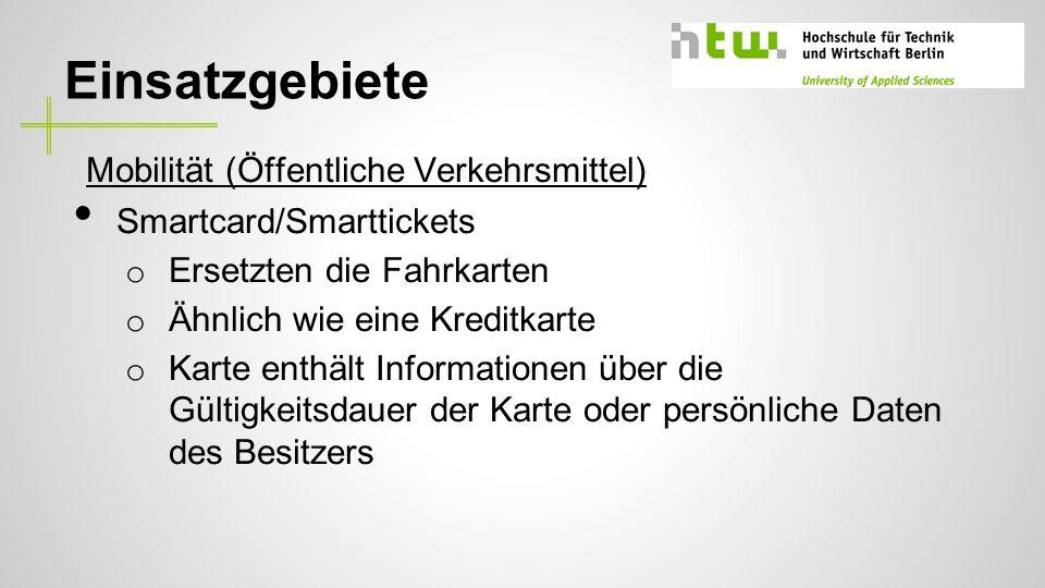 Einsatzgebiete Mobilität (Öffentliche Verkehrsmittel) Smartcard/Smarttickets o Ersetzten die Fahrkarten o Ähnlich wie eine Kreditkarte o Karte enthält Informationen über die Gültigkeitsdauer der Karte oder persönliche Daten des Besitzers