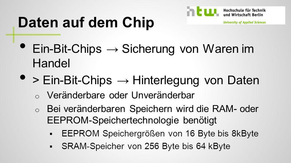 Daten auf dem Chip Ein-Bit-Chips Sicherung von Waren im Handel > Ein-Bit-Chips Hinterlegung von Daten o Veränderbare oder Unveränderbar o Bei veränderbaren Speichern wird die RAM- oder EEPROM-Speichertechnologie benötigt EEPROM Speichergrößen von 16 Byte bis 8kByte SRAM-Speicher von 256 Byte bis 64 kByte