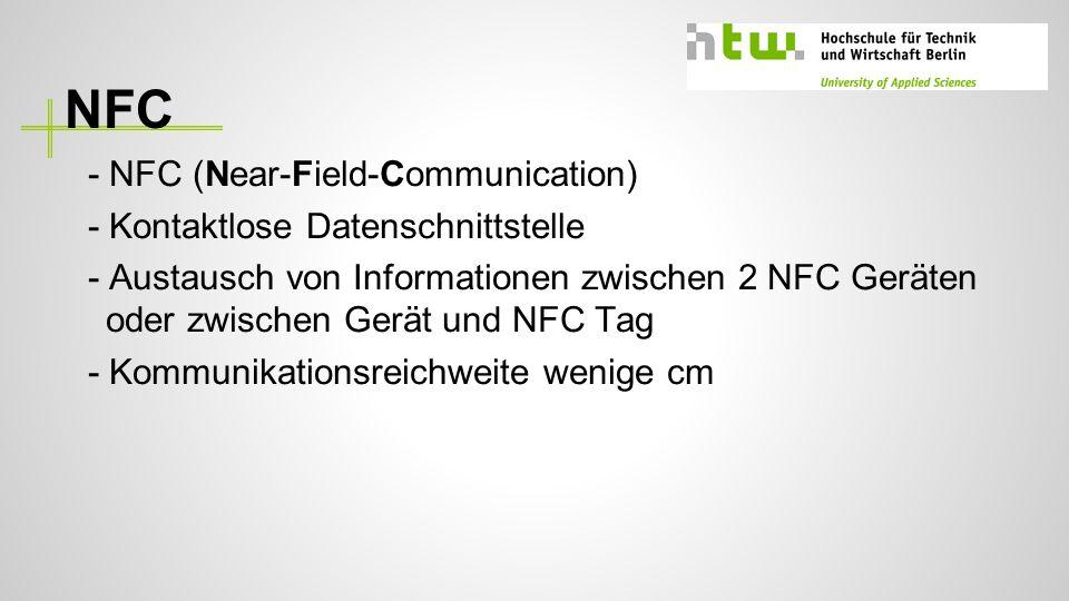 NFC - NFC (Near-Field-Communication) - Kontaktlose Datenschnittstelle - Austausch von Informationen zwischen 2 NFC Geräten oder zwischen Gerät und NFC Tag - Kommunikationsreichweite wenige cm