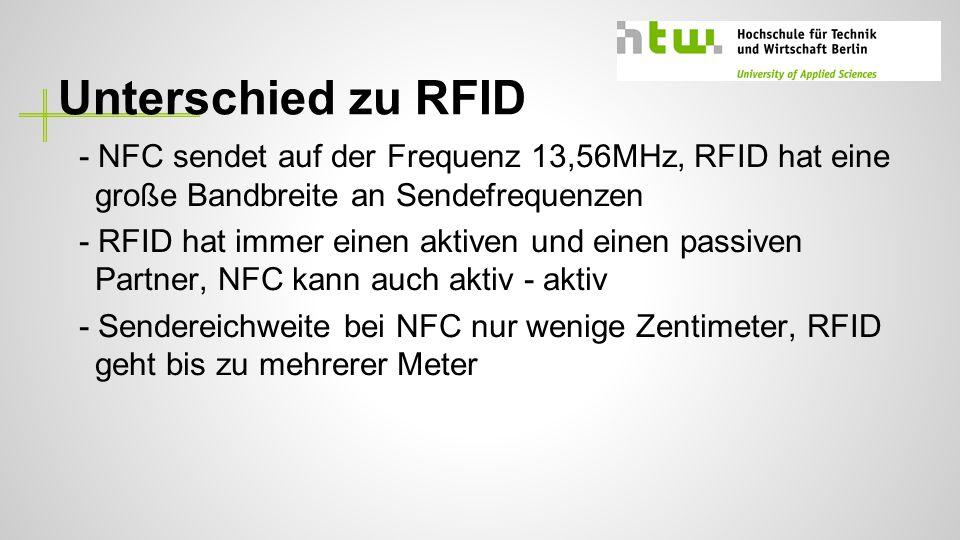 Unterschied zu RFID - NFC sendet auf der Frequenz 13,56MHz, RFID hat eine große Bandbreite an Sendefrequenzen - RFID hat immer einen aktiven und einen passiven Partner, NFC kann auch aktiv - aktiv - Sendereichweite bei NFC nur wenige Zentimeter, RFID geht bis zu mehrerer Meter